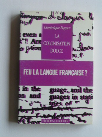 Dominique Noguez - La colonisation douce. Feu la langue française?