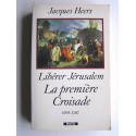 Jacques Heers - Libérer Jérusalem. La première Croisade. 1095 - 1107
