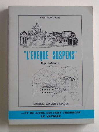 """Yves Montagne - """"L'évêque suspens"""". Mgr Lefèbvre"""