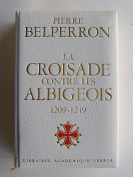Pierre Belperron - La Croisade contre les Albigeois et l'union du Languedoc à la France. 1209 - 1249