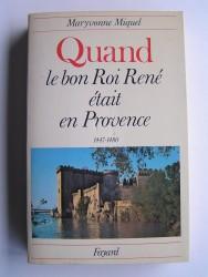 Maryvonne Miquel - Quand le bon Roi René était en Provence. 1447 - 1480