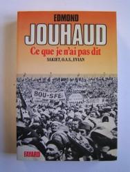 Général Edmond Jouhaud - Ce que je n'ai pas dit. Sakiet, O.A.S, Evian