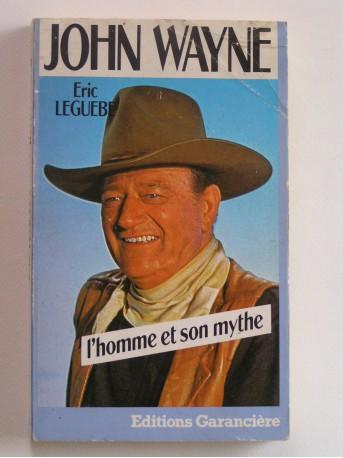Eric Leguèbe - john Wayne. L'homme et le mythe