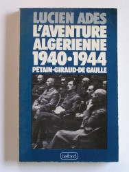 L'aventure algérienne. 1940 - 1944. Pétain - Giraud - De Gaulle