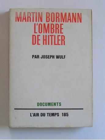 Joseph Wulf - Martin Bormann, l'ombre de Hitler