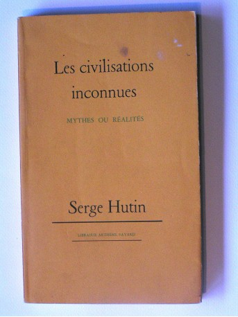 Serge Hutin - Les civilisations inconnues. Mythes ou réalités