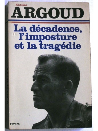 Colonel Antoine Argoud - La décadence, l'imposture et la tragédie
